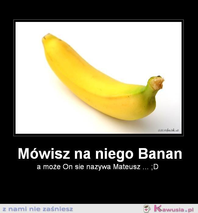 Mówisz do neigo banan?