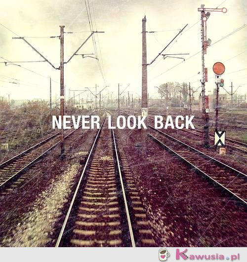 Never look back...