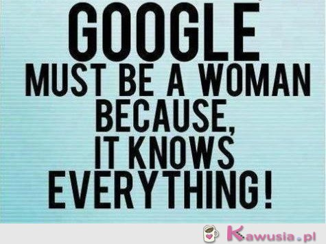 Google must be a woman!!