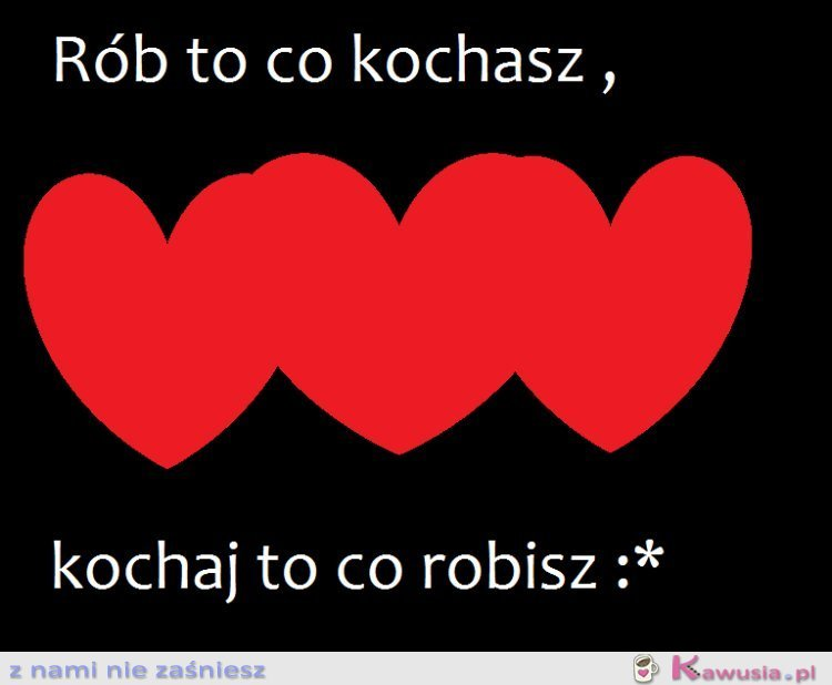 Rób to co kochasz,kochaj to co robisz :*